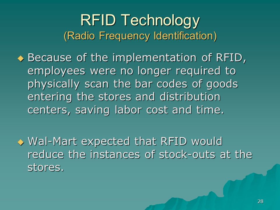 28 RFID Technology (Radio Frequency Identification) Because of the implementation of RFID, employees were no longer required to physically scan the bar codes of goods entering the stores and distribution centers, saving labor cost and time.