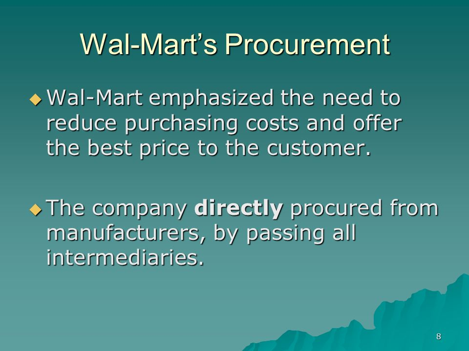 8 Wal-Marts Procurement Wal-Mart emphasized the need to reduce purchasing costs and offer the best price to the customer.
