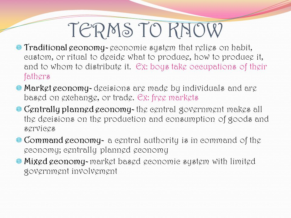 TERMS TO KNOW Traditional economy- economic system that relies on habit, custom, or ritual to decide what to produce, how to produce it, and to whom t