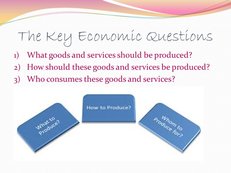 The Key Economic Questions 1) What goods and services should be produced? 2) How should these goods and services be produced? 3) Who consumes these go