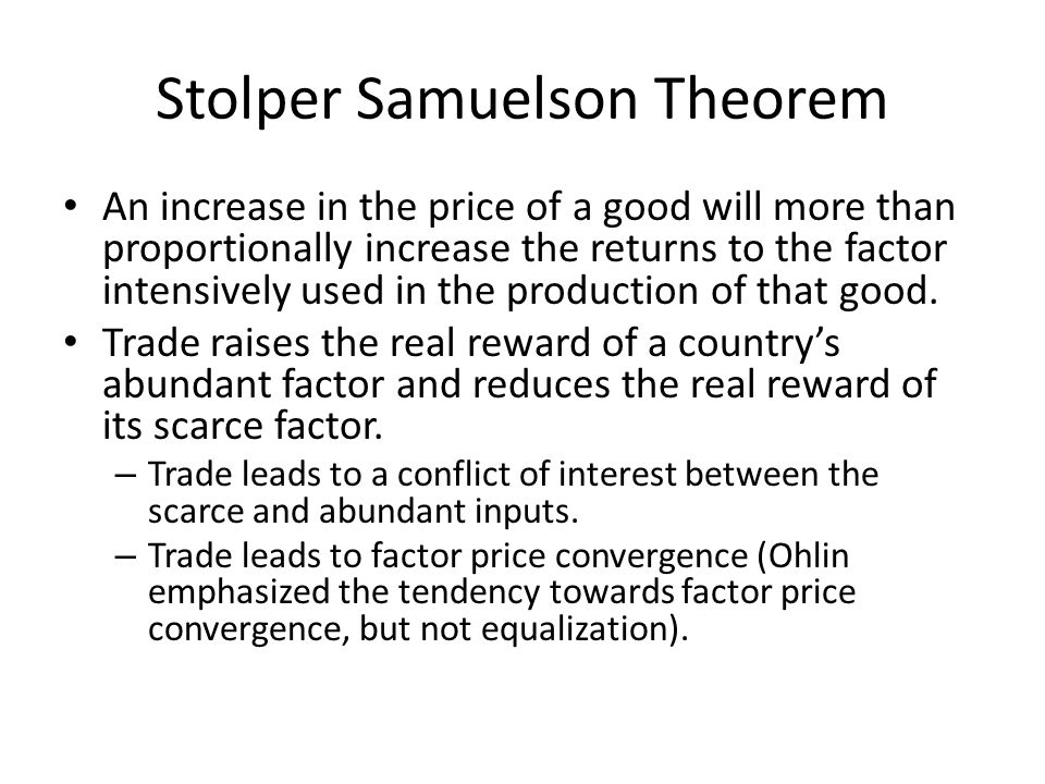 Stolper Samuelson Theorem An increase in the price of a good will more than proportionally increase the returns to the factor intensively used in the