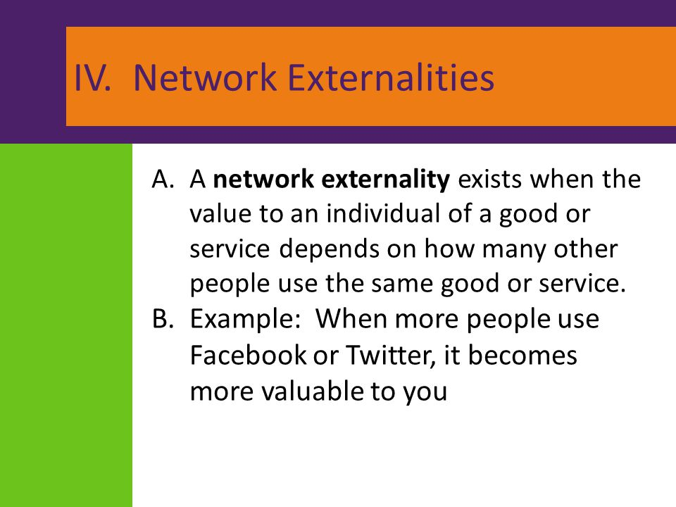 IV. Network Externalities A.A network externality exists when the value to an individual of a good or service depends on how many other people use the