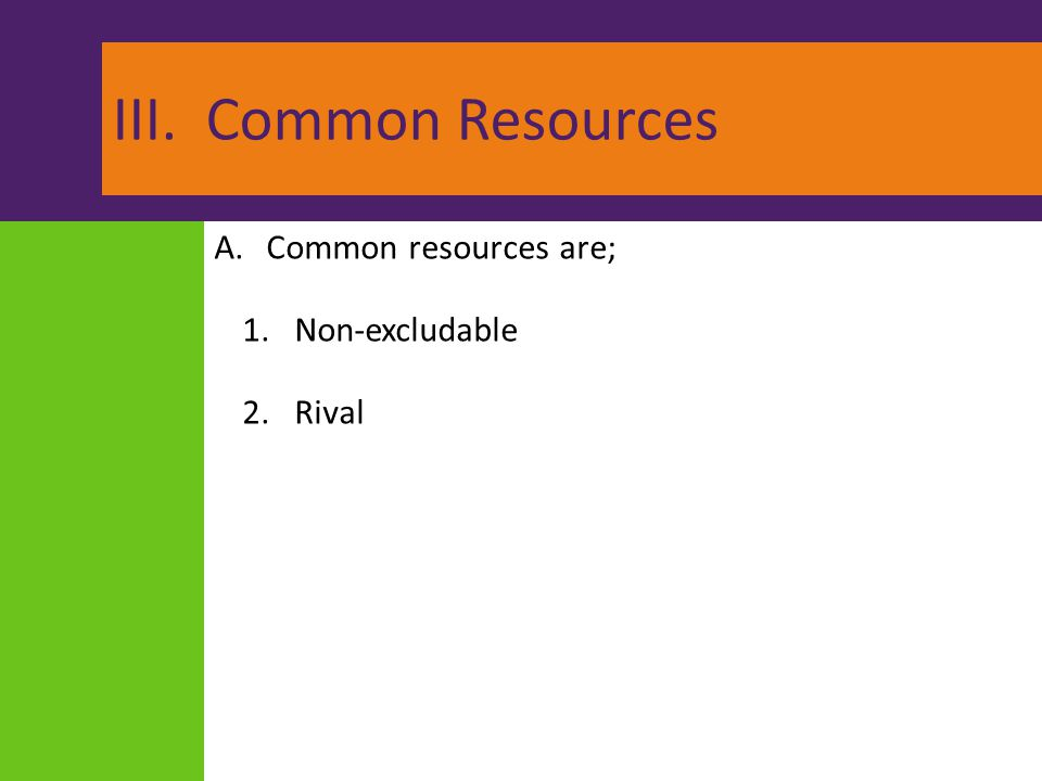 III. Common Resources A.Common resources are; 1.Non-excludable 2.Rival