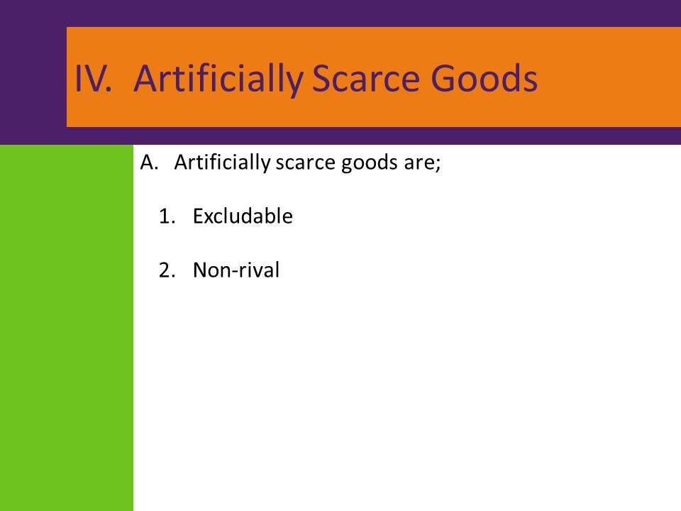 IV. Artificially Scarce Goods A.Artificially scarce goods are; 1.Excludable 2.Non-rival