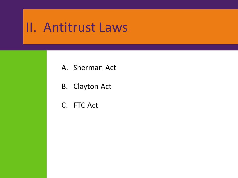 II. Antitrust Laws A.Sherman Act B.Clayton Act C.FTC Act