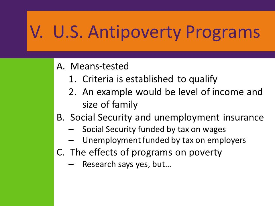 V. U.S. Antipoverty Programs A.Means-tested 1.Criteria is established to qualify 2.An example would be level of income and size of family B.Social Sec
