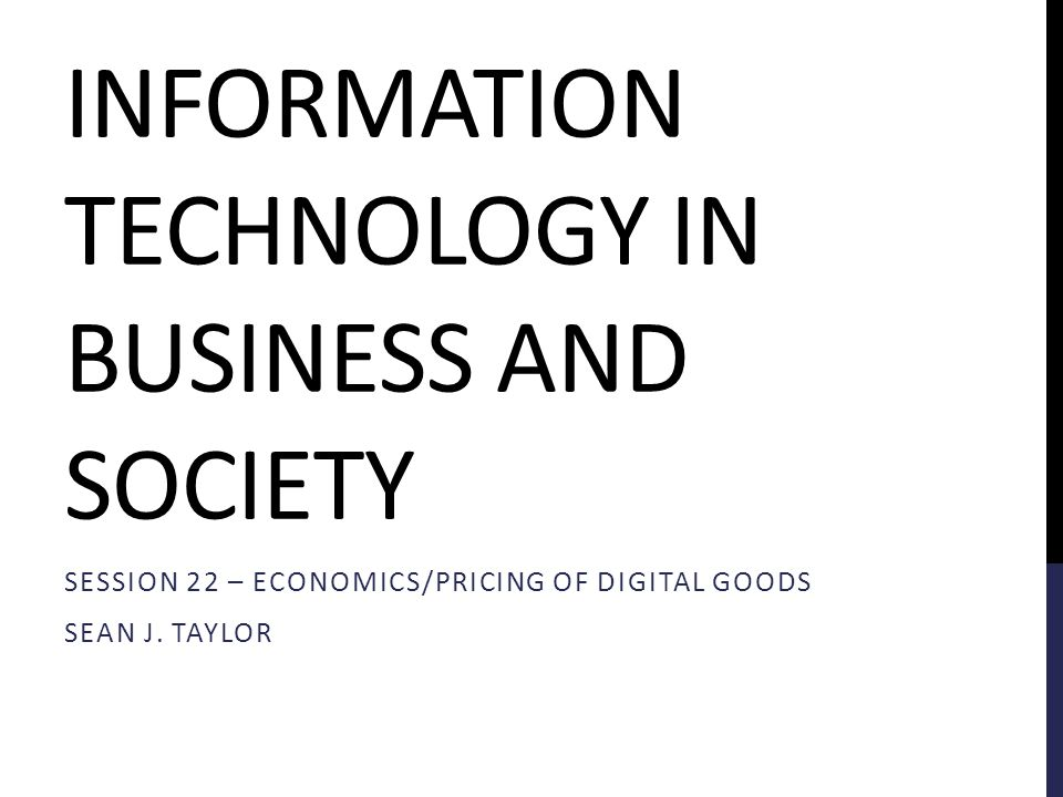 INFORMATION TECHNOLOGY IN BUSINESS AND SOCIETY SESSION 22 – ECONOMICS/PRICING OF DIGITAL GOODS SEAN J.