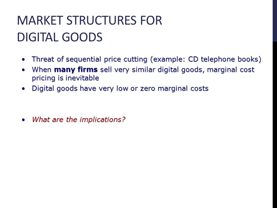 MARKET STRUCTURES FOR DIGITAL GOODS Threat of sequential price cutting (example: CD telephone books)Threat of sequential price cutting (example: CD telephone books) When many firms sell very similar digital goods, marginal cost pricing is inevitableWhen many firms sell very similar digital goods, marginal cost pricing is inevitable Digital goods have very low or zero marginal costsDigital goods have very low or zero marginal costs What are the implications What are the implications