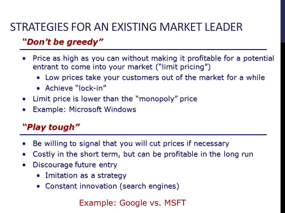 STRATEGIES FOR AN EXISTING MARKET LEADER Dont be greedy Price as high as you can without making it profitable for a potential entrant to come into your market (limit pricing)Price as high as you can without making it profitable for a potential entrant to come into your market (limit pricing) Low prices take your customers out of the market for a whileLow prices take your customers out of the market for a while Achieve lock-inAchieve lock-in Limit price is lower than the monopoly priceLimit price is lower than the monopoly price Example: Microsoft WindowsExample: Microsoft Windows Play tough Be willing to signal that you will cut prices if necessaryBe willing to signal that you will cut prices if necessary Costly in the short term, but can be profitable in the long runCostly in the short term, but can be profitable in the long run Discourage future entryDiscourage future entry Imitation as a strategyImitation as a strategy Constant innovation (search engines)Constant innovation (search engines) Example: Google vs.