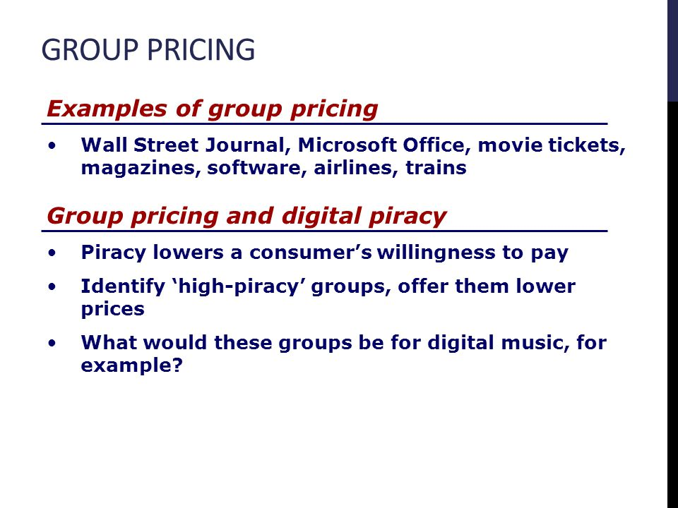 GROUP PRICING Group pricing and digital piracy Piracy lowers a consumers willingness to pay Identify high-piracy groups, offer them lower prices What would these groups be for digital music, for example.
