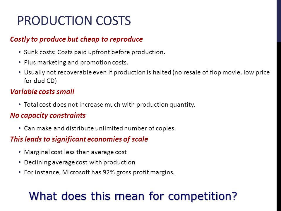 PRODUCTION COSTS Costly to produce but cheap to reproduce Sunk costs: Costs paid upfront before production.