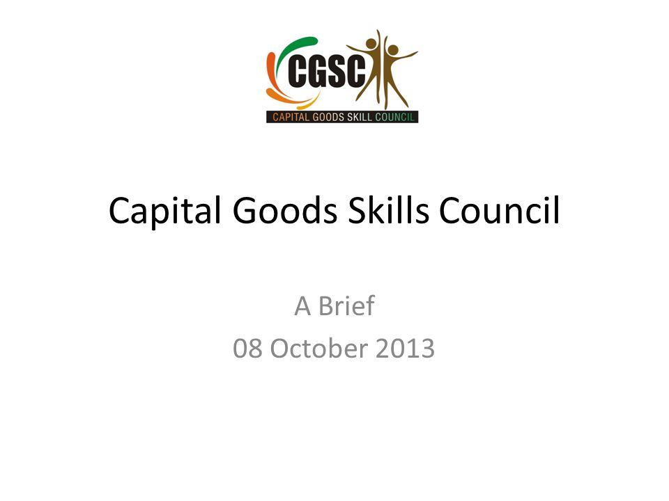 Capital Goods Skills Council A Brief 08 October 2013