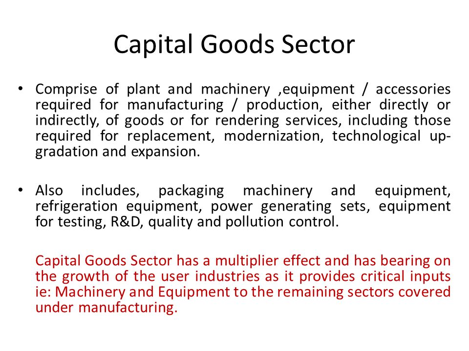 Capital Goods Sector Comprise of plant and machinery,equipment / accessories required for manufacturing / production, either directly or indirectly, of goods or for rendering services, including those required for replacement, modernization, technological up- gradation and expansion.