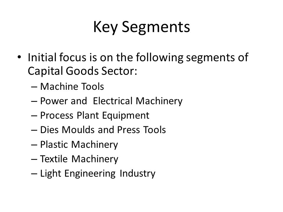 Key Segments Initial focus is on the following segments of Capital Goods Sector: – Machine Tools – Power and Electrical Machinery – Process Plant Equipment – Dies Moulds and Press Tools – Plastic Machinery – Textile Machinery – Light Engineering Industry