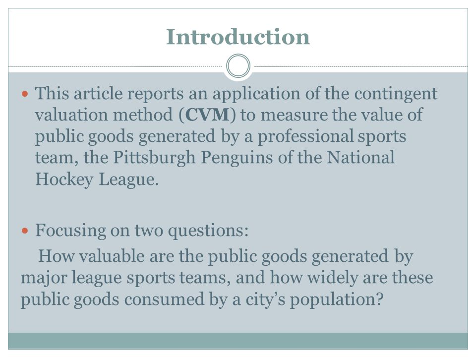 Introduction This article reports an application of the contingent valuation method (CVM) to measure the value of public goods generated by a professional sports team, the Pittsburgh Penguins of the National Hockey League.