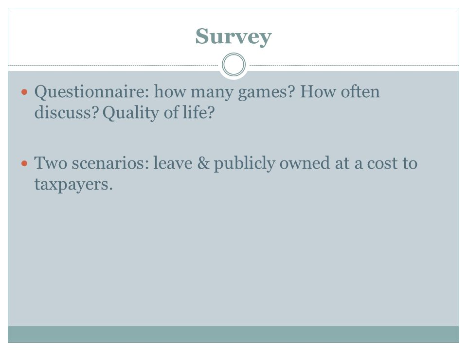 Survey Questionnaire: how many games? How often discuss? Quality of life? Two scenarios: leave & publicly owned at a cost to taxpayers.
