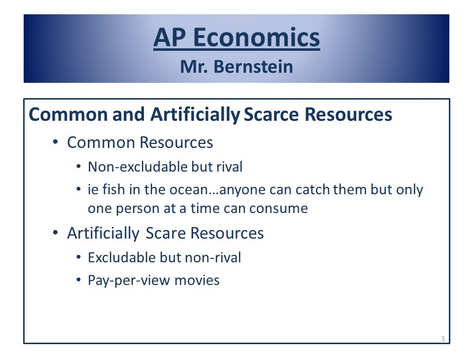 AP Economics Mr. Bernstein Common and Artificially Scarce Resources Common Resources Non-excludable but rival ie fish in the ocean…anyone can catch th