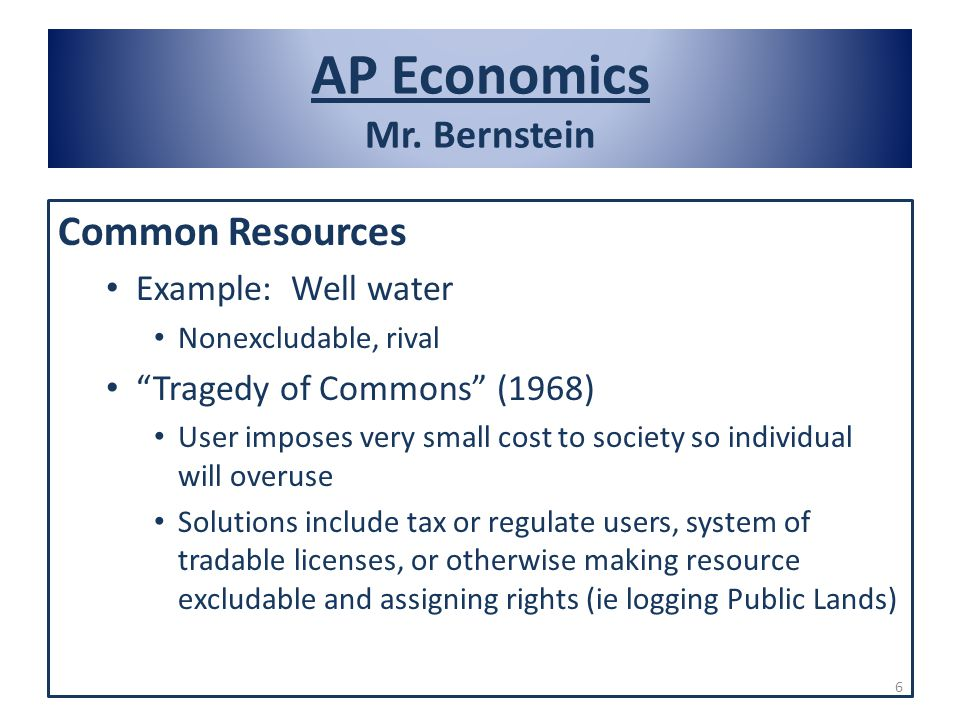 AP Economics Mr. Bernstein Common Resources Example: Well water Nonexcludable, rival Tragedy of Commons (1968) User imposes very small cost to society