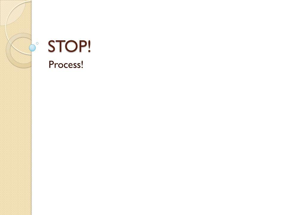 STOP! Process!