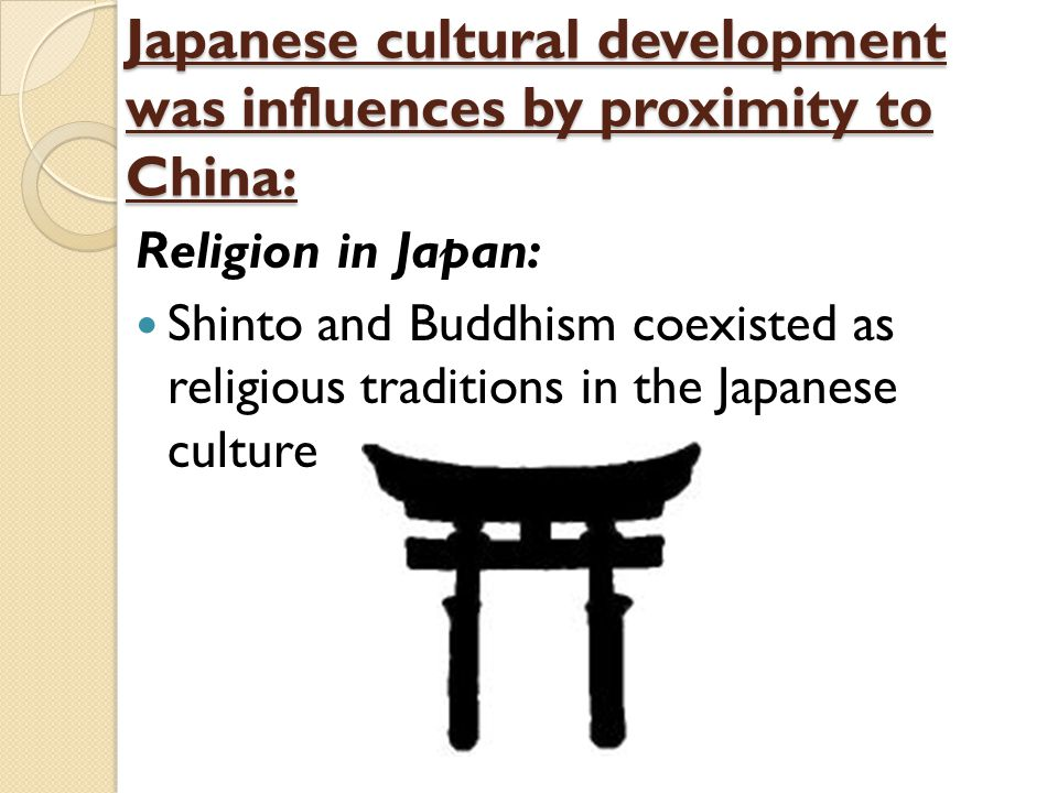 Japanese cultural development was influences by proximity to China: Religion in Japan: Shinto and Buddhism coexisted as religious traditions in the Ja