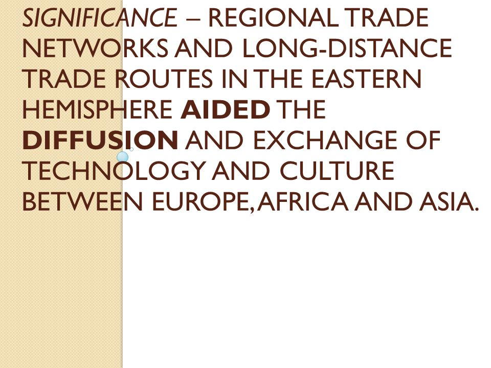 SIGNIFICANCE – REGIONAL TRADE NETWORKS AND LONG-DISTANCE TRADE ROUTES IN THE EASTERN HEMISPHERE AIDED THE DIFFUSION AND EXCHANGE OF TECHNOLOGY AND CUL