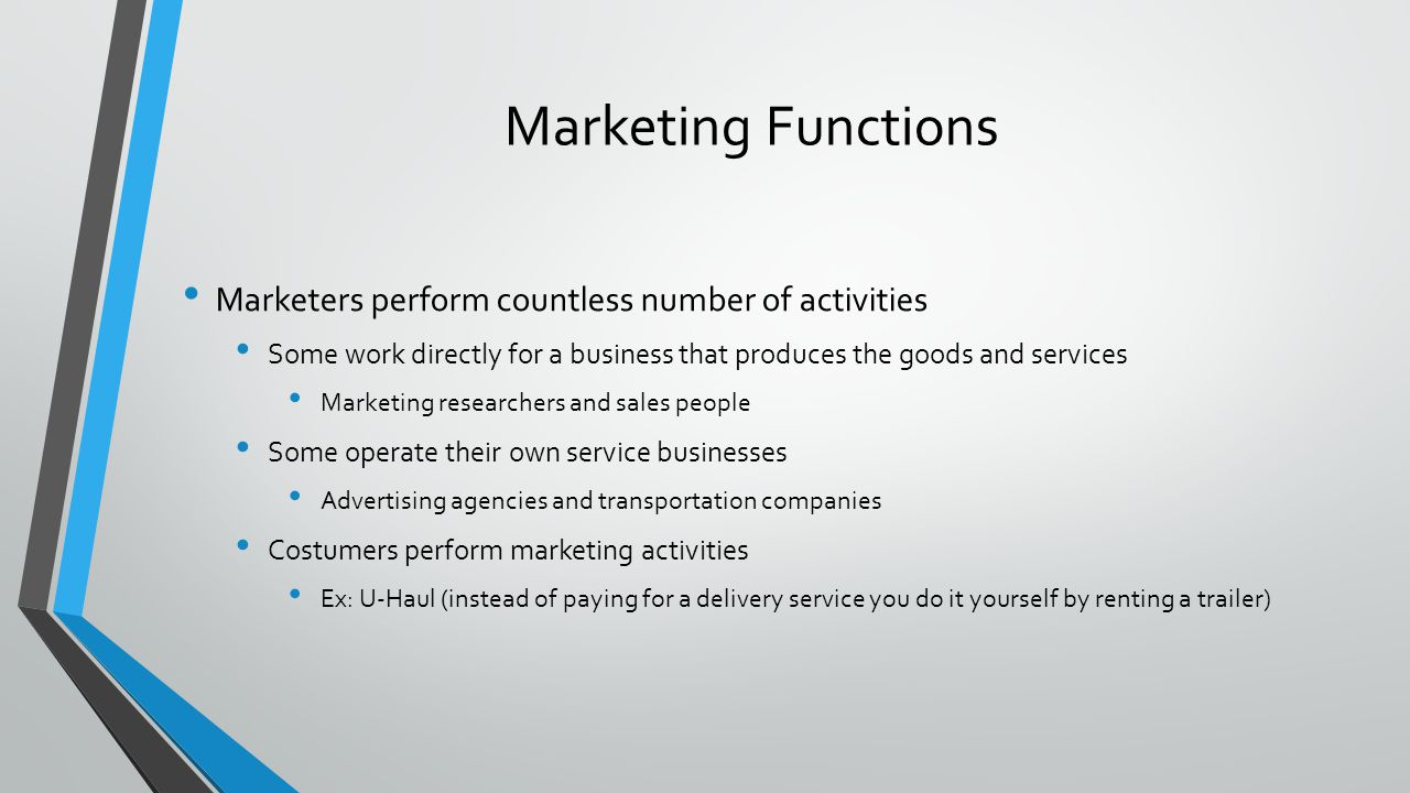 Marketing Functions Marketers perform countless number of activities Some work directly for a business that produces the goods and services Marketing researchers and sales people Some operate their own service businesses Advertising agencies and transportation companies Costumers perform marketing activities Ex: U-Haul (instead of paying for a delivery service you do it yourself by renting a trailer)