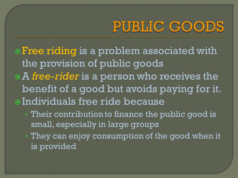 Free riding is a problem associated with the provision of public goods A free-rider is a person who receives the benefit of a good but avoids paying f
