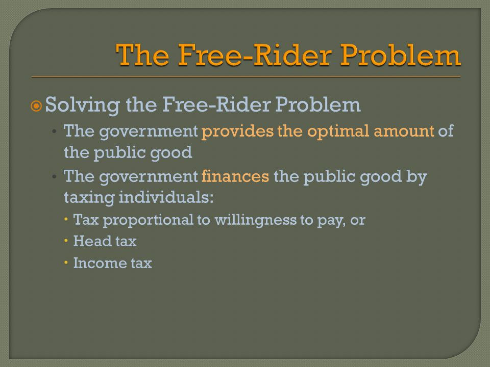 Solving the Free-Rider Problem The government provides the optimal amount of the public good The government finances the public good by taxing individuals: Tax proportional to willingness to pay, or Head tax Income tax