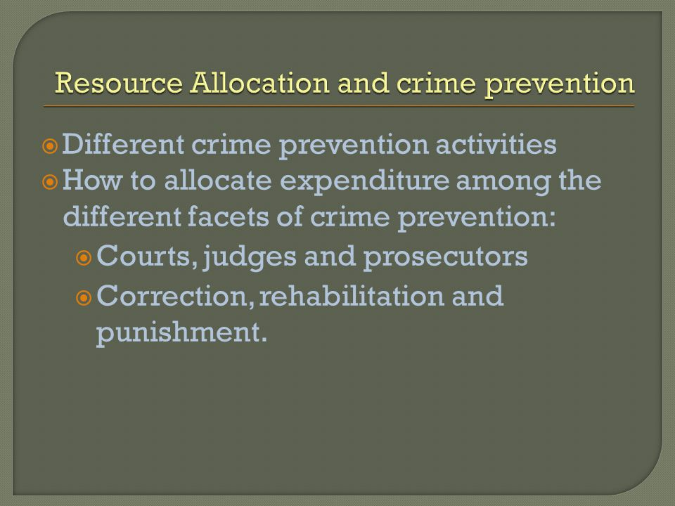 Different crime prevention activities How to allocate expenditure among the different facets of crime prevention: Courts, judges and prosecutors Corre