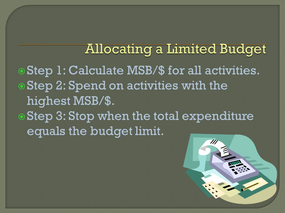 Step 1: Calculate MSB/$ for all activities. Step 2: Spend on activities with the highest MSB/$.