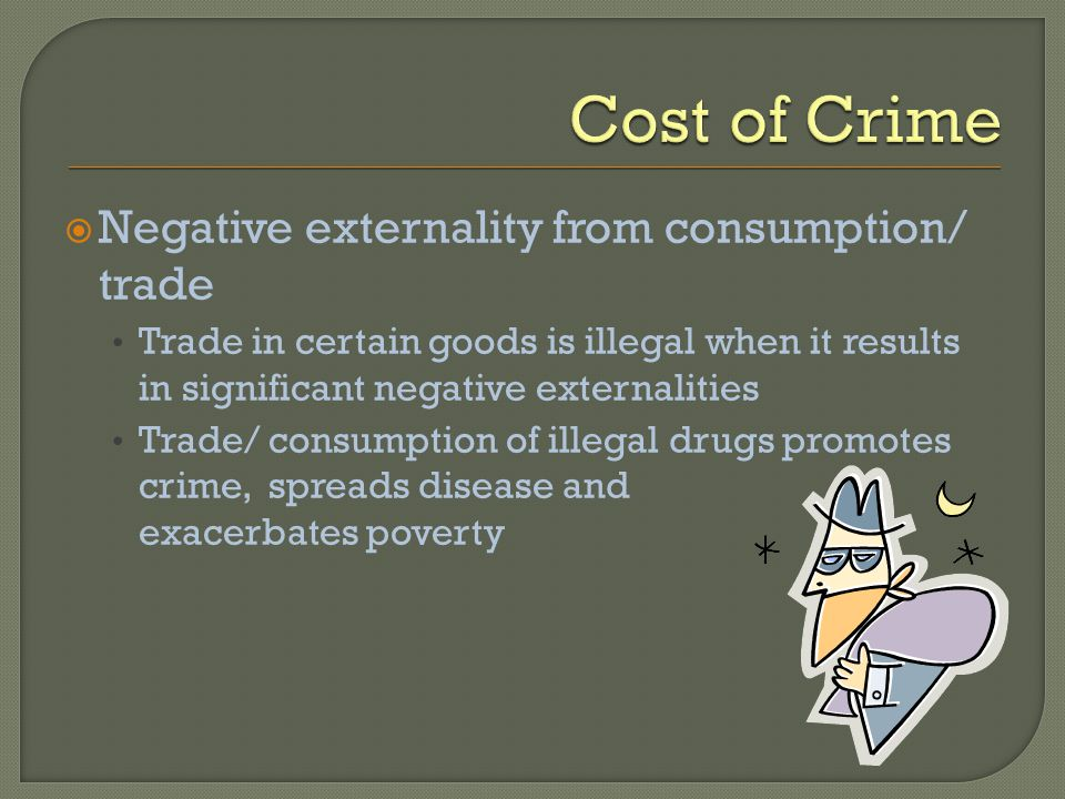 Negative externality from consumption/ trade Trade in certain goods is illegal when it results in significant negative externalities Trade/ consumption of illegal drugs promotes crime, spreads disease and exacerbates poverty