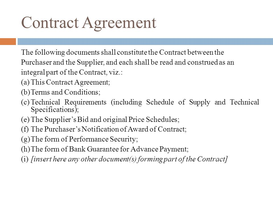 Contract Agreement The following documents shall constitute the Contract between the Purchaser and the Supplier, and each shall be read and construed as an integral part of the Contract, viz.: (a)This Contract Agreement; (b)Terms and Conditions; (c)Technical Requirements (including Schedule of Supply and Technical Specifications); (e)The Suppliers Bid and original Price Schedules; (f)The Purchasers Notification of Award of Contract; (g)The form of Performance Security; (h)The form of Bank Guarantee for Advance Payment; (i)[insert here any other document(s) forming part of the Contract]