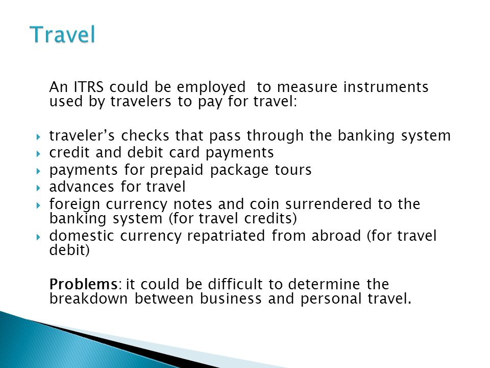 An ITRS could be employed to measure instruments used by travelers to pay for travel: travelers checks that pass through the banking system credit and debit card payments payments for prepaid package tours advances for travel foreign currency notes and coin surrendered to the banking system (for travel credits) domestic currency repatriated from abroad (for travel debit) Problems: it could be difficult to determine the breakdown between business and personal travel.