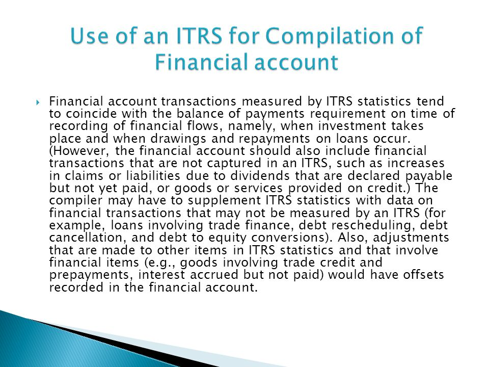 Financial account transactions measured by ITRS statistics tend to coincide with the balance of payments requirement on time of recording of financial flows, namely, when investment takes place and when drawings and repayments on loans occur.