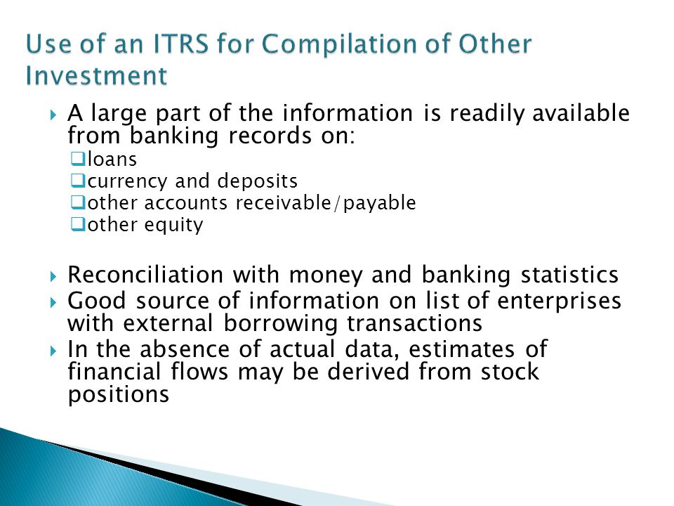 A large part of the information is readily available from banking records on: loans currency and deposits other accounts receivable/payable other equity Reconciliation with money and banking statistics Good source of information on list of enterprises with external borrowing transactions In the absence of actual data, estimates of financial flows may be derived from stock positions