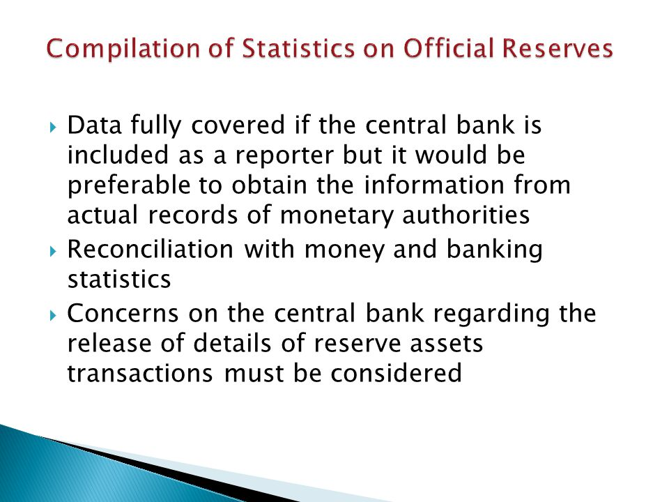 Data fully covered if the central bank is included as a reporter but it would be preferable to obtain the information from actual records of monetary authorities Reconciliation with money and banking statistics Concerns on the central bank regarding the release of details of reserve assets transactions must be considered