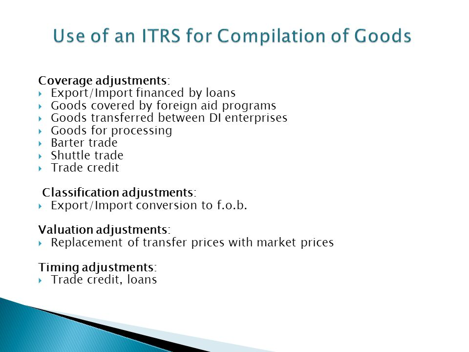 While most compilers prefer to use International Merchandise Trade Statistics IMTS for compiling the goods item in the balance of payments, compilers in some countries use ITRS for the compilation of goods account that may have to be adjusted in a number of ways.