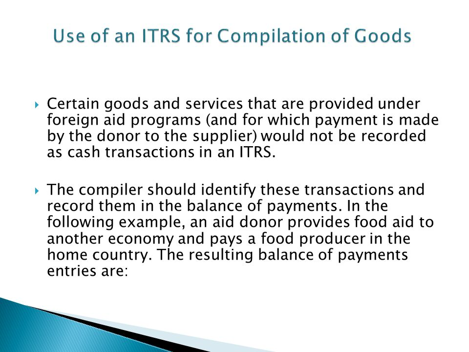 Certain goods and services that are provided under foreign aid programs (and for which payment is made by the donor to the supplier) would not be recorded as cash transactions in an ITRS.