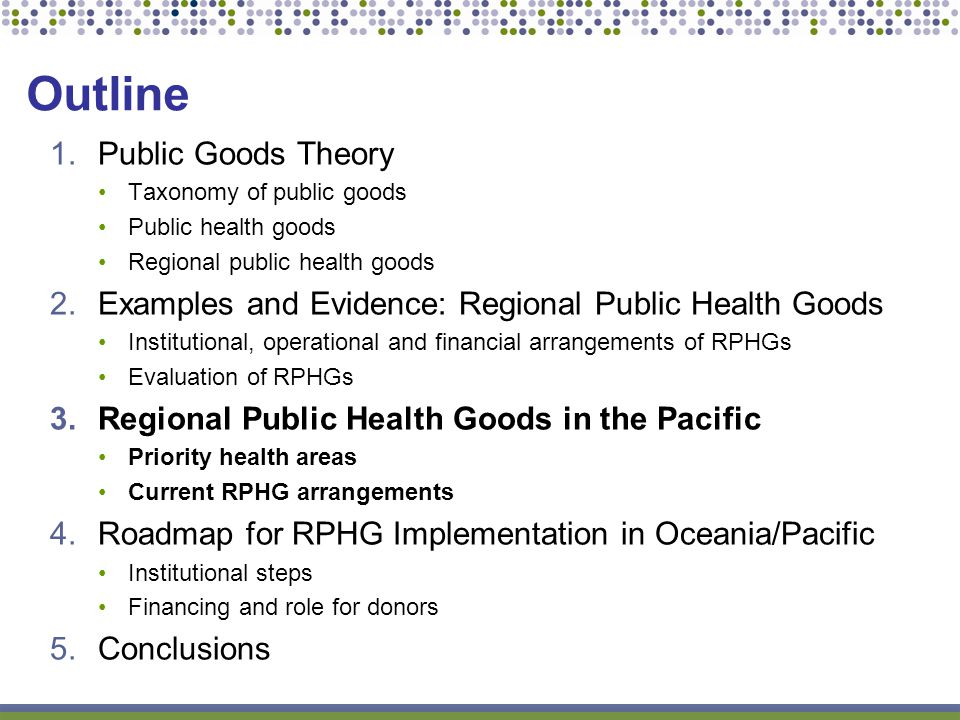 Outline 1.Public Goods Theory Taxonomy of public goods Public health goods Regional public health goods 2.Examples and Evidence: Regional Public Health Goods Institutional, operational and financial arrangements of RPHGs Evaluation of RPHGs 3.Regional Public Health Goods in the Pacific Priority health areas Current RPHG arrangements 4.Roadmap for RPHG Implementation in Oceania/Pacific Institutional steps Financing and role for donors 5.Conclusions