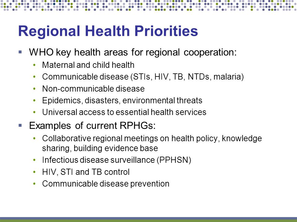 WHO key health areas for regional cooperation: Maternal and child health Communicable disease (STIs, HIV, TB, NTDs, malaria) Non-communicable disease Epidemics, disasters, environmental threats Universal access to essential health services Examples of current RPHGs: Collaborative regional meetings on health policy, knowledge sharing, building evidence base Infectious disease surveillance (PPHSN) HIV, STI and TB control Communicable disease prevention Regional Health Priorities