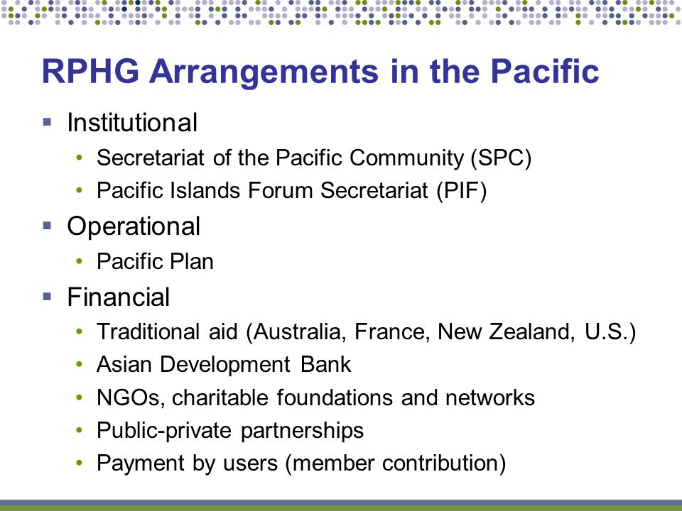 Institutional Secretariat of the Pacific Community (SPC) Pacific Islands Forum Secretariat (PIF) Operational Pacific Plan Financial Traditional aid (Australia, France, New Zealand, U.S.) Asian Development Bank NGOs, charitable foundations and networks Public-private partnerships Payment by users (member contribution) RPHG Arrangements in the Pacific