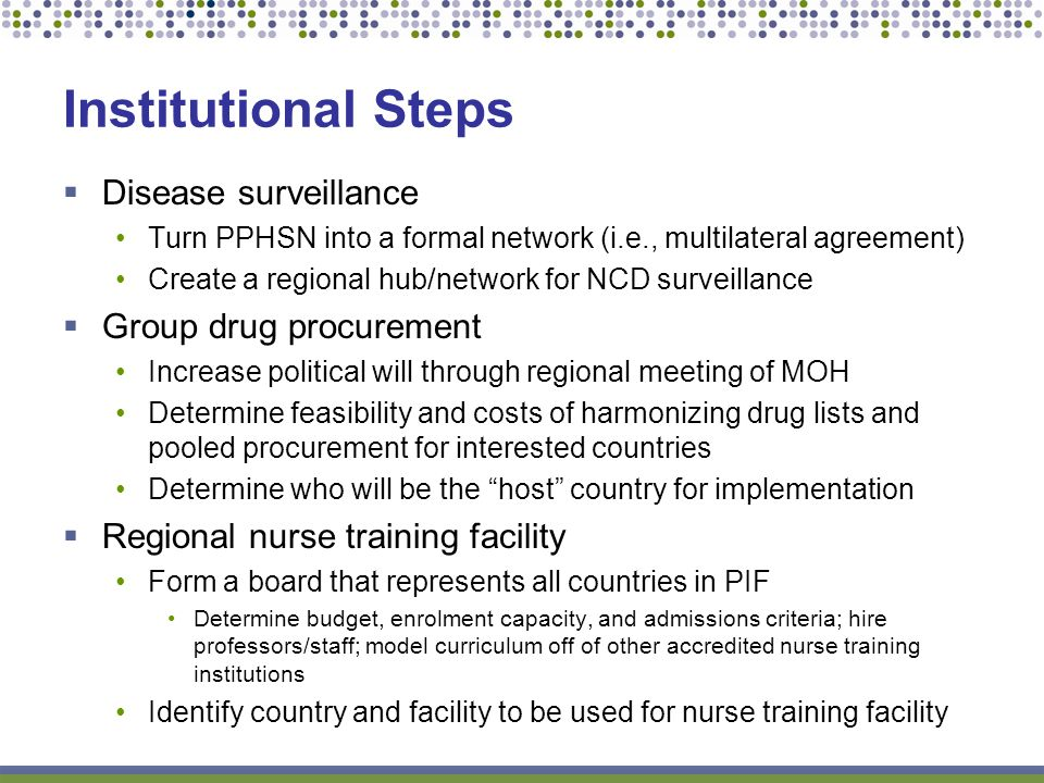 Institutional Steps Disease surveillance Turn PPHSN into a formal network (i.e., multilateral agreement) Create a regional hub/network for NCD surveillance Group drug procurement Increase political will through regional meeting of MOH Determine feasibility and costs of harmonizing drug lists and pooled procurement for interested countries Determine who will be the host country for implementation Regional nurse training facility Form a board that represents all countries in PIF Determine budget, enrolment capacity, and admissions criteria; hire professors/staff; model curriculum off of other accredited nurse training institutions Identify country and facility to be used for nurse training facility