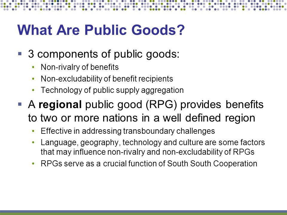 3 components of public goods: Non-rivalry of benefits Non-excludability of benefit recipients Technology of public supply aggregation A regional public good (RPG) provides benefits to two or more nations in a well defined region Effective in addressing transboundary challenges Language, geography, technology and culture are some factors that may influence non-rivalry and non-excludability of RPGs RPGs serve as a crucial function of South South Cooperation What Are Public Goods