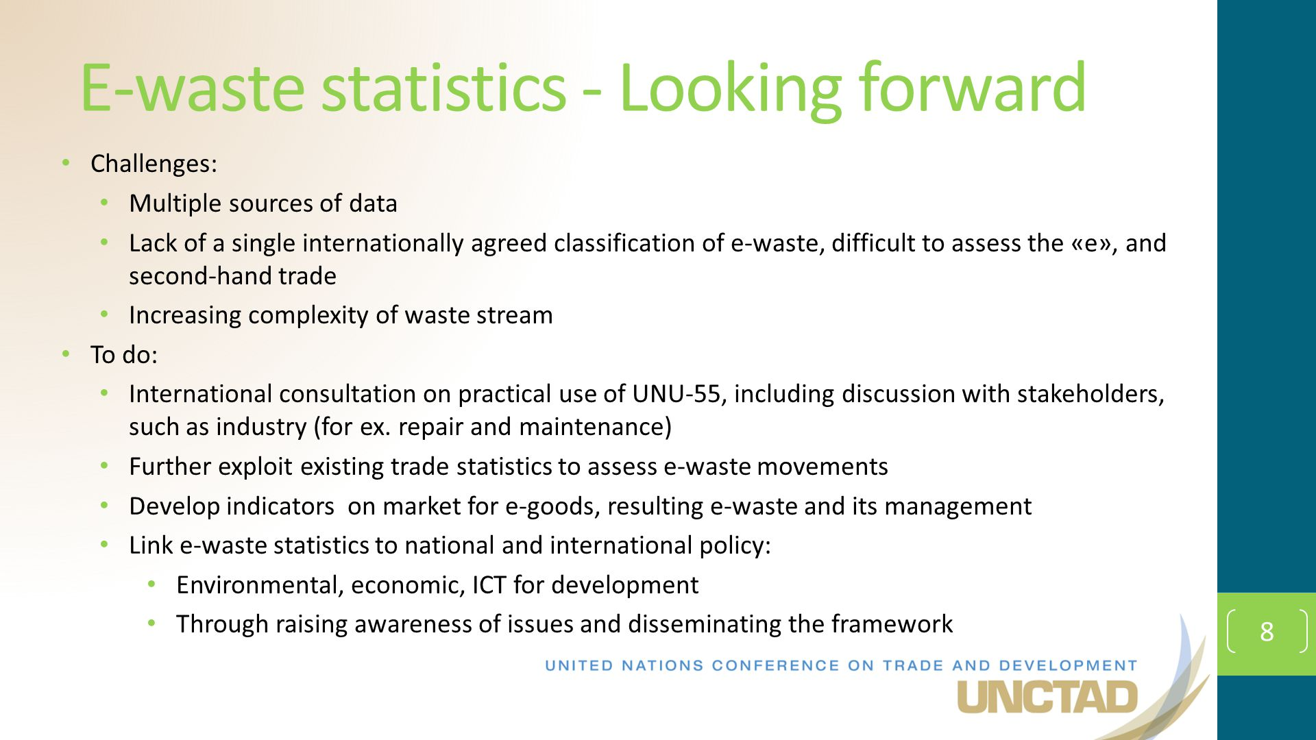 8 E-waste statistics - Looking forward Challenges: Multiple sources of data Lack of a single internationally agreed classification of e-waste, difficult to assess the «e», and second-hand trade Increasing complexity of waste stream To do: International consultation on practical use of UNU-55, including discussion with stakeholders, such as industry (for ex.