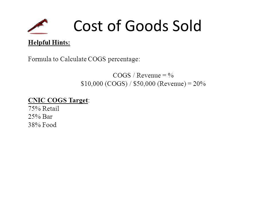 Cost of Goods Sold Helpful Hints: Formula to Calculate COGS percentage: COGS / Revenue = % $10,000 (COGS) / $50,000 (Revenue) = 20% CNIC COGS Target: 75% Retail 25% Bar 38% Food