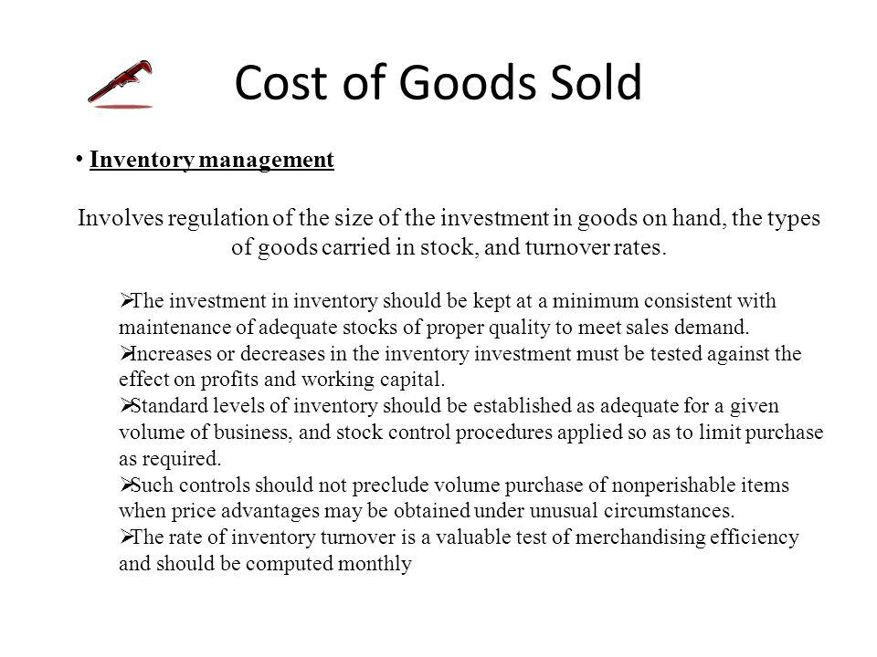 Cost of Goods Sold Inventory management All inventories are valued at cost which is defined as invoice price plus freight charges less discounts.