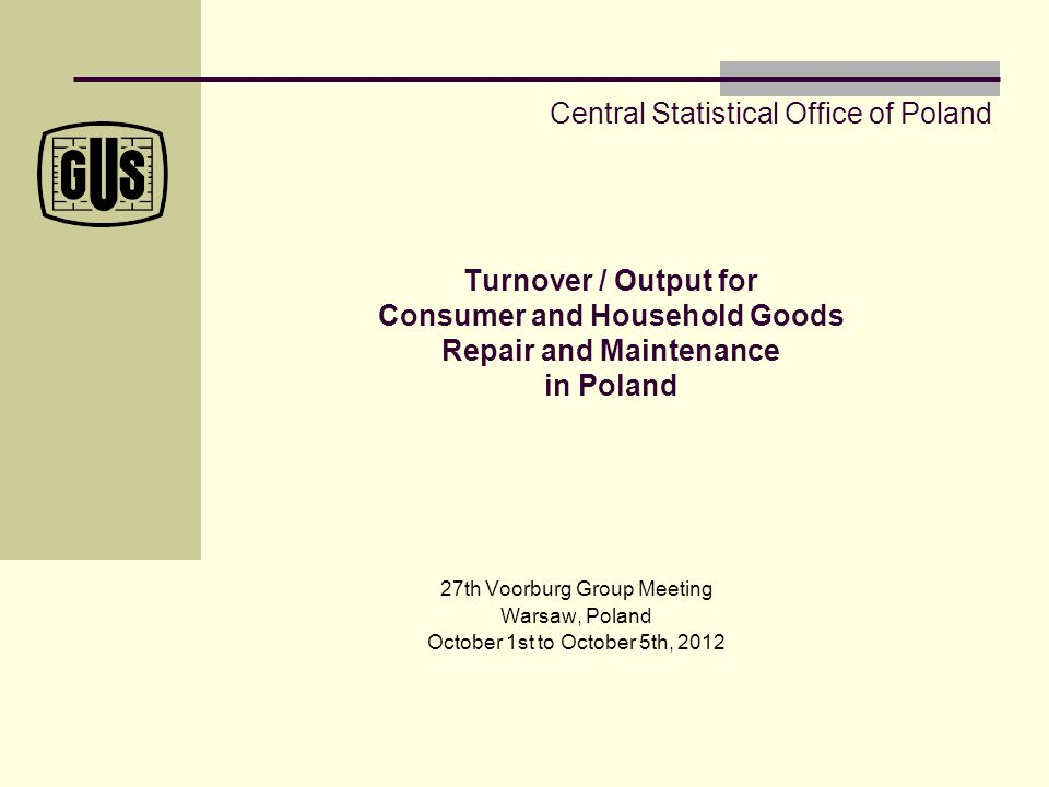 Turnover / Output for Consumer and Household Goods Repair and Maintenance in Poland 27th Voorburg Group Meeting Warsaw, Poland October 1st to October 5th, 2012 Central Statistical Office of Poland