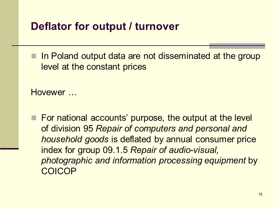 Deflator for output / turnover In Poland output data are not disseminated at the group level at the constant prices Hovewer … For national accounts purpose, the output at the level of division 95 Repair of computers and personal and household goods is deflated by annual consumer price index for group 09.1.5 Repair of audio-visual, photographic and information processing equipment by COICOP 18