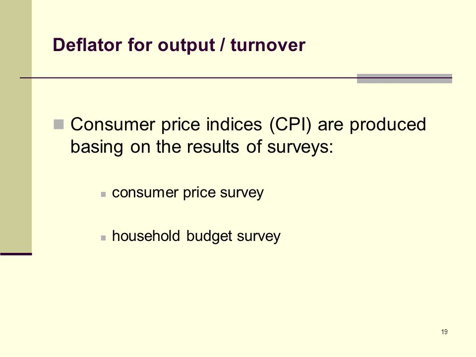 Deflator for output / turnover Consumer price indices (CPI) are produced basing on the results of surveys: consumer price survey household budget survey 19