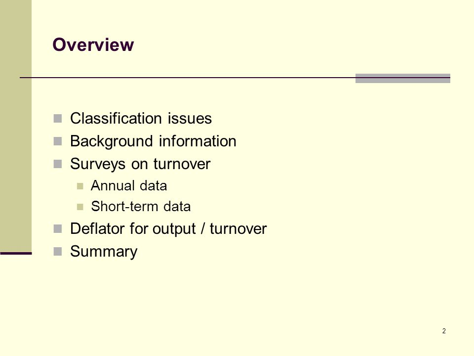2 Overview Classification issues Background information Surveys on turnover Annual data Short-term data Deflator for output / turnover Summary